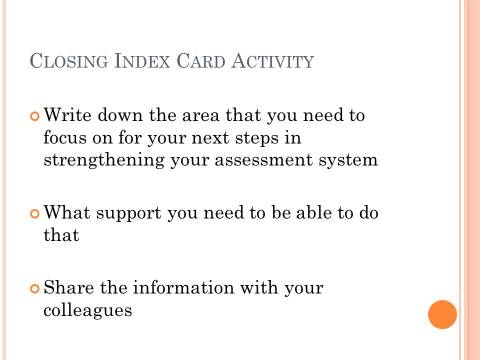 C LOSING I NDEX C ARD A CTIVITY Write down the area that you need to focus on for your next steps in strengthening your assessment system What support you need to be able to do that Share the information with your colleagues