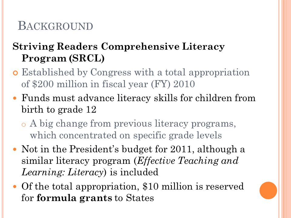 B ACKGROUND Striving Readers Comprehensive Literacy Program (SRCL) Established by Congress with a total appropriation of $200 million in fiscal year (FY) 2010 Funds must advance literacy skills for children from birth to grade 12 o A big change from previous literacy programs, which concentrated on specific grade levels Not in the President's budget for 2011, although a similar literacy program ( Effective Teaching and Learning: Literacy ) is included Of the total appropriation, $10 million is reserved for formula grants to States
