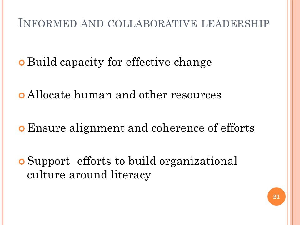 I NFORMED AND COLLABORATIVE LEADERSHIP Build capacity for effective change Allocate human and other resources Ensure alignment and coherence of efforts Support efforts to build organizational culture around literacy 21