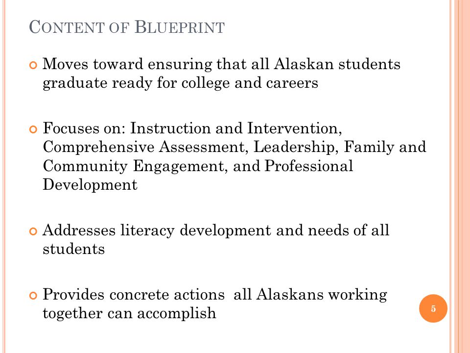 C ONTENT OF B LUEPRINT Moves toward ensuring that all Alaskan students graduate ready for college and careers Focuses on: Instruction and Intervention, Comprehensive Assessment, Leadership, Family and Community Engagement, and Professional Development Addresses literacy development and needs of all students Provides concrete actions all Alaskans working together can accomplish 5