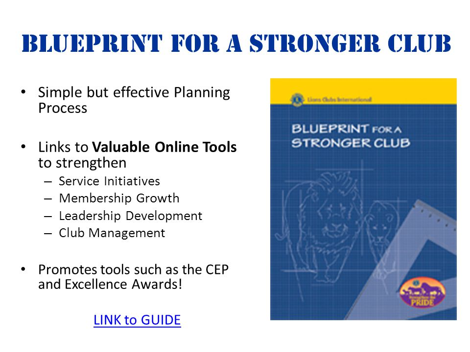 Blueprint for a Stronger Club Simple but effective Planning Process Links to Valuable Online Tools to strengthen – Service Initiatives – Membership Growth – Leadership Development – Club Management Promotes tools such as the CEP and Excellence Awards.