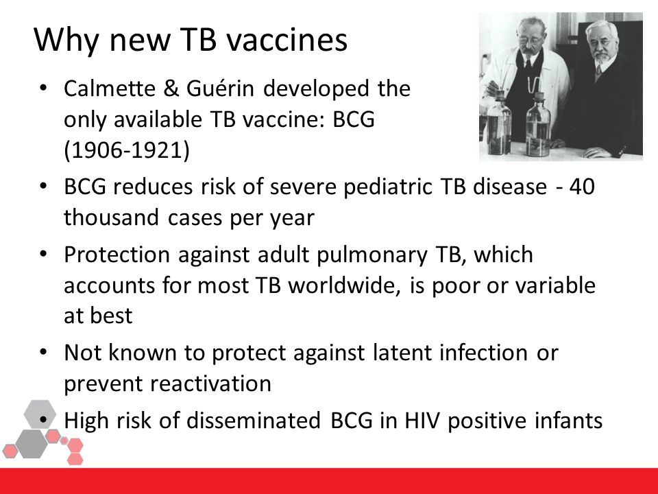 Calmette & Guérin developed the only available TB vaccine: BCG (1906-1921) BCG reduces risk of severe pediatric TB disease - 40 thousand cases per year Protection against adult pulmonary TB, which accounts for most TB worldwide, is poor or variable at best Not known to protect against latent infection or prevent reactivation High risk of disseminated BCG in HIV positive infants Why new TB vaccines