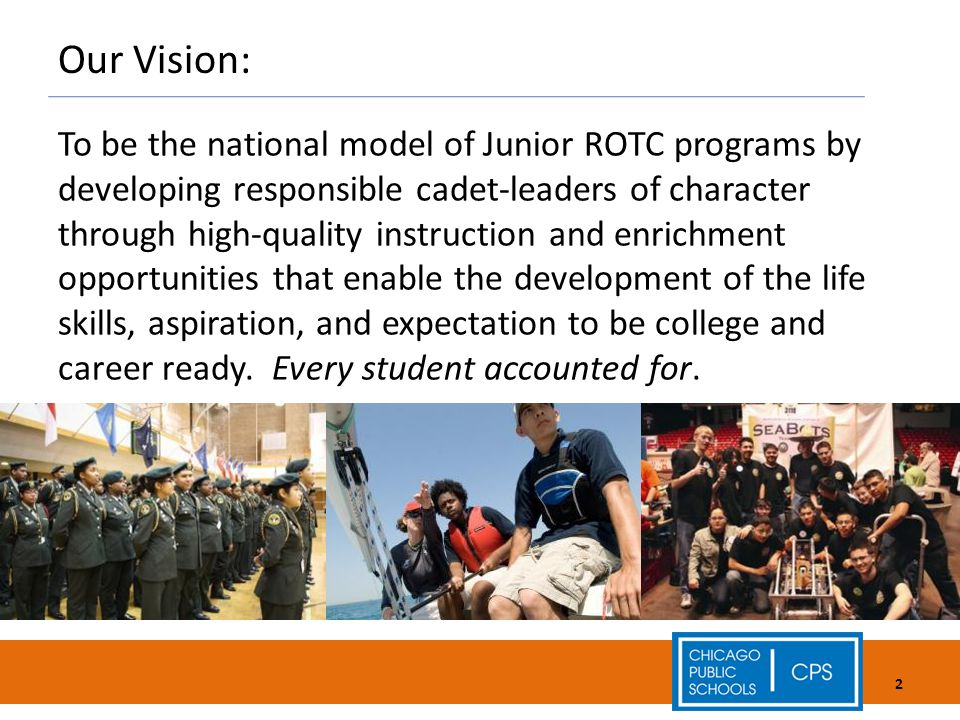 Our Vision: To be the national model of Junior ROTC programs by developing responsible cadet-leaders of character through high-quality instruction and enrichment opportunities that enable the development of the life skills, aspiration, and expectation to be college and career ready.