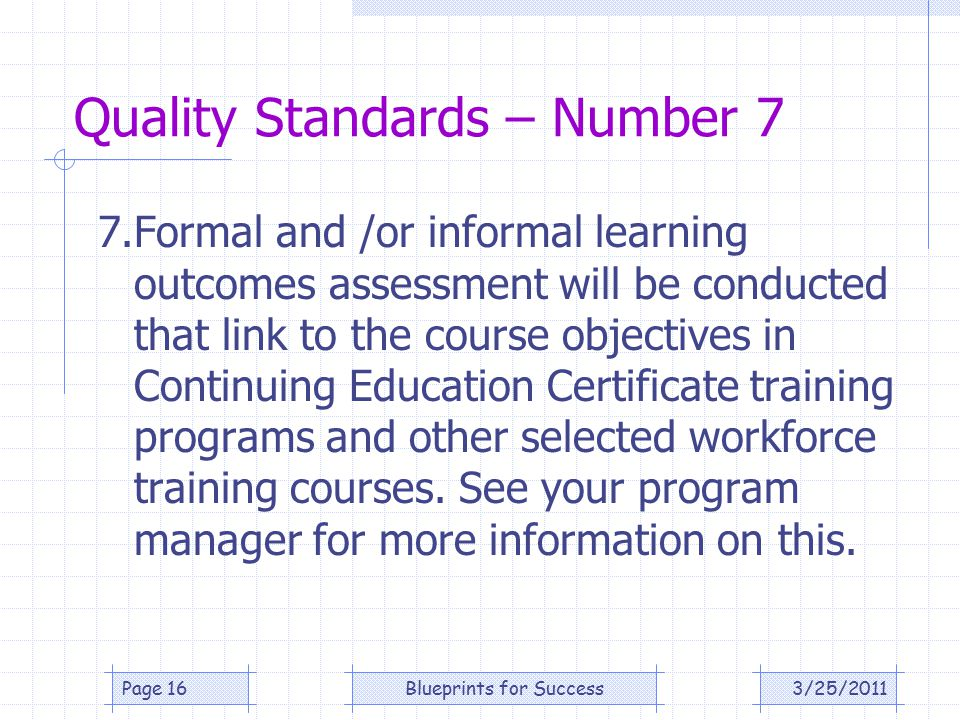 Quality Standards – Number 7 7.Formal and /or informal learning outcomes assessment will be conducted that link to the course objectives in Continuing Education Certificate training programs and other selected workforce training courses.