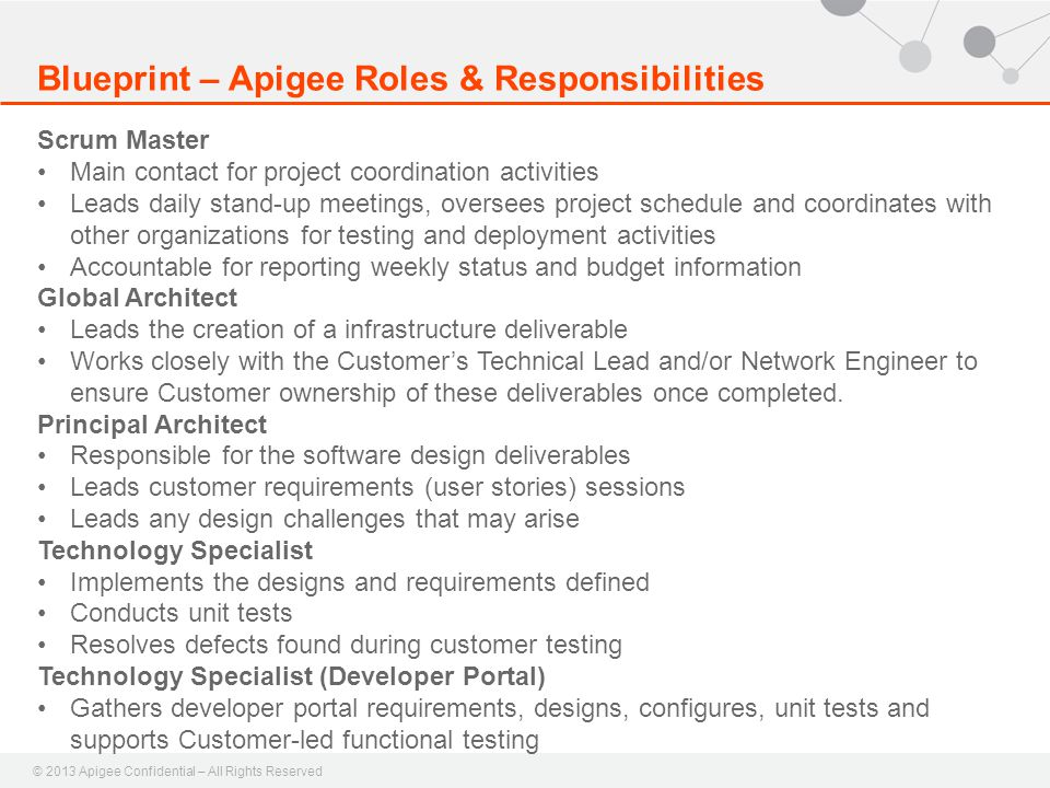 © 2013 Apigee Confidential – All Rights Reserved Blueprint – Apigee Roles & Responsibilities Scrum Master Main contact for project coordination activities Leads daily stand-up meetings, oversees project schedule and coordinates with other organizations for testing and deployment activities Accountable for reporting weekly status and budget information Global Architect Leads the creation of a infrastructure deliverable Works closely with the Customer's Technical Lead and/or Network Engineer to ensure Customer ownership of these deliverables once completed.