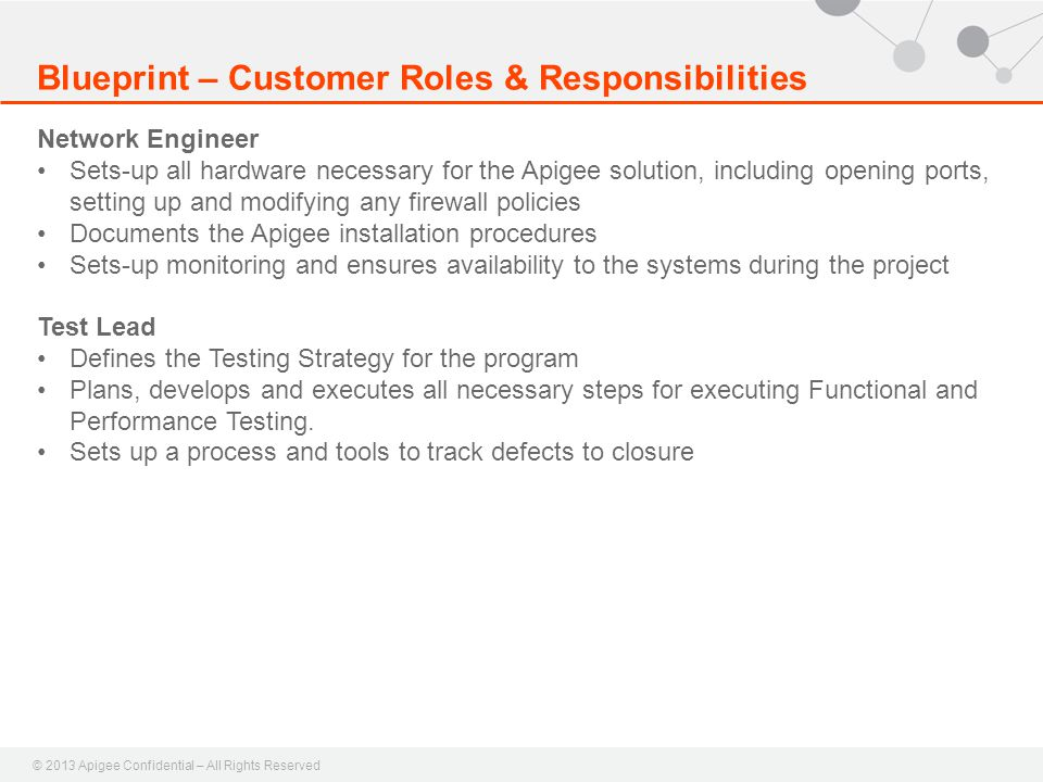 © 2013 Apigee Confidential – All Rights Reserved Blueprint – Customer Roles & Responsibilities Network Engineer Sets-up all hardware necessary for the Apigee solution, including opening ports, setting up and modifying any firewall policies Documents the Apigee installation procedures Sets-up monitoring and ensures availability to the systems during the project Test Lead Defines the Testing Strategy for the program Plans, develops and executes all necessary steps for executing Functional and Performance Testing.