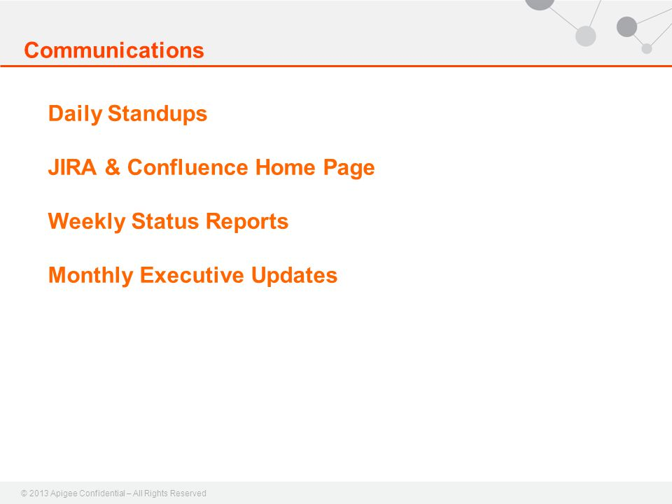 © 2013 Apigee Confidential – All Rights Reserved Communications Daily Standups JIRA & Confluence Home Page Weekly Status Reports Monthly Executive Upd