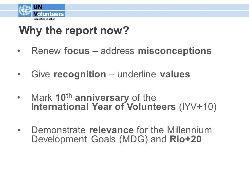 Renew focus – address misconceptions Give recognition – underline values Mark 10 th anniversary of the International Year of Volunteers (IYV+10) Demonstrate relevance for the Millennium Development Goals (MDG) and Rio+20