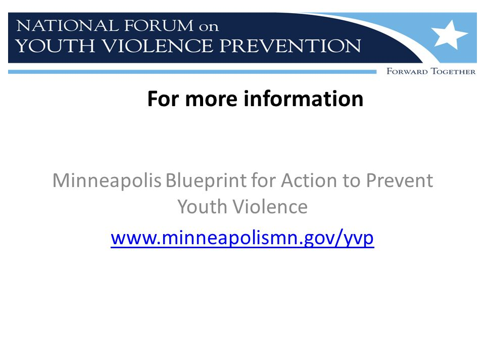 For more information Minneapolis Blueprint for Action to Prevent Youth Violence www.minneapolismn.gov/yvp