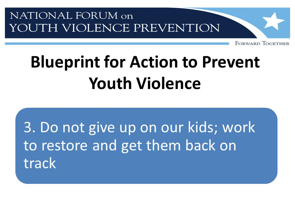 3. Do not give up on our kids; work to restore and get them back on track Blueprint for Action to Prevent Youth Violence