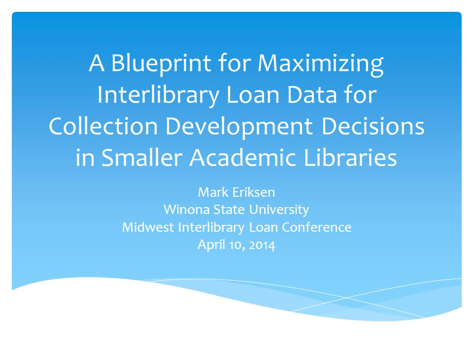 A Blueprint for Maximizing Interlibrary Loan Data for Collection Development Decisions in Smaller Academic Libraries Mark Eriksen Winona State University Midwest Interlibrary Loan Conference April 10, 2014