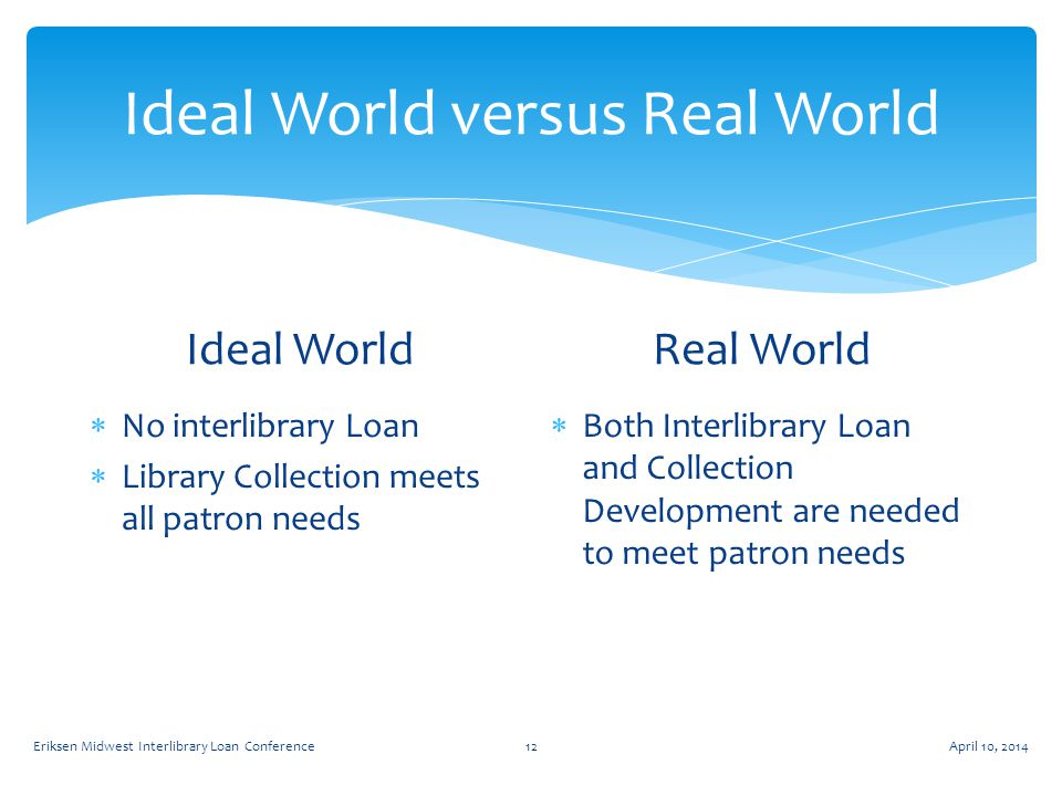 Ideal World versus Real World Ideal World  No interlibrary Loan  Library Collection meets all patron needs Real World  Both Interlibrary Loan and Collection Development are needed to meet patron needs April 10, 2014Eriksen Midwest Interlibrary Loan Conference12