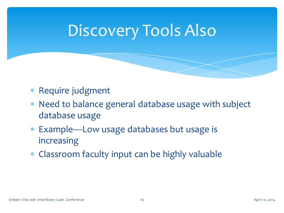  Require judgment  Need to balance general database usage with subject database usage  Example----Low usage databases but usage is increasing  Classroom faculty input can be highly valuable Discovery Tools Also April 10, 2014Eriksen Midwest Interlibrary Loan Conference16