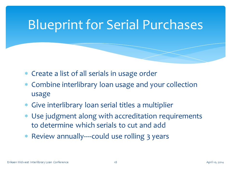 Create a list of all serials in usage order  Combine interlibrary loan usage and your collection usage  Give interlibrary loan serial titles a multiplier  Use judgment along with accreditation requirements to determine which serials to cut and add  Review annually----could use rolling 3 years Blueprint for Serial Purchases April 10, 2014Eriksen Midwest Interlibrary Loan Conference18