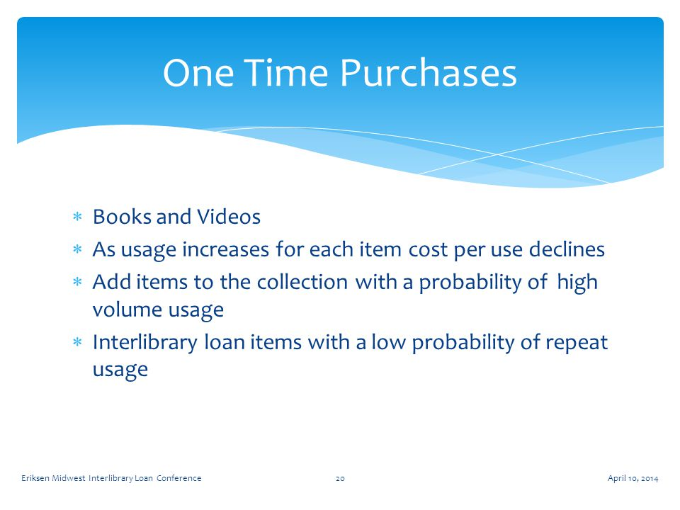  Books and Videos  As usage increases for each item cost per use declines  Add items to the collection with a probability of high volume usage  Interlibrary loan items with a low probability of repeat usage One Time Purchases April 10, 2014Eriksen Midwest Interlibrary Loan Conference20