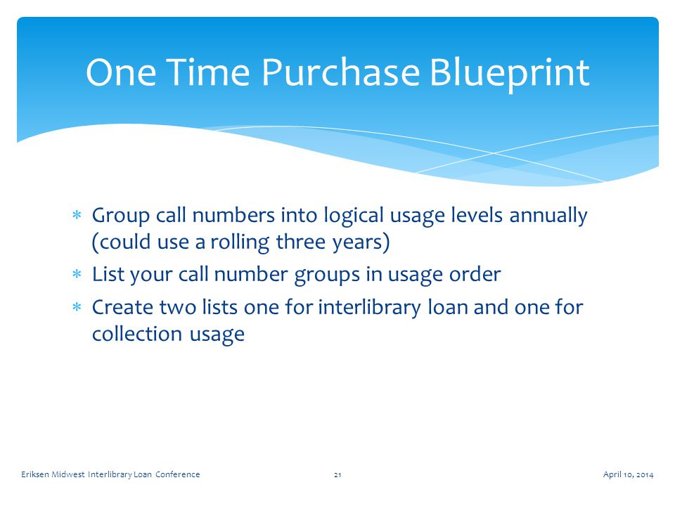  Group call numbers into logical usage levels annually (could use a rolling three years)  List your call number groups in usage order  Create two lists one for interlibrary loan and one for collection usage One Time Purchase Blueprint April 10, 2014Eriksen Midwest Interlibrary Loan Conference21
