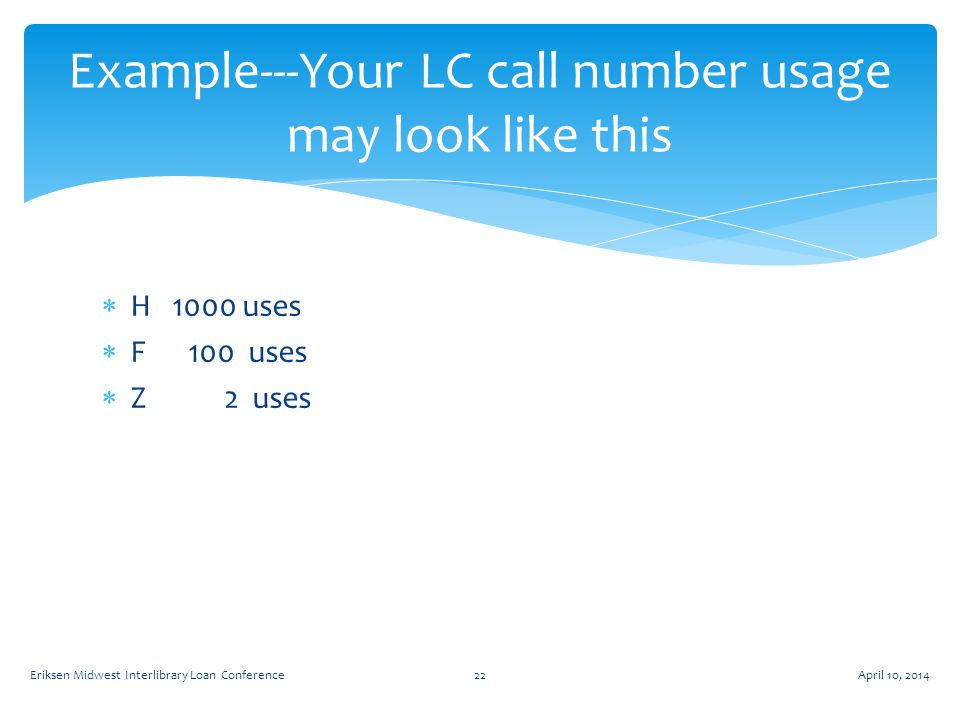  H 1000 uses  F 100 uses  Z 2 uses Example---Your LC call number usage may look like this April 10, 2014Eriksen Midwest Interlibrary Loan Conference22
