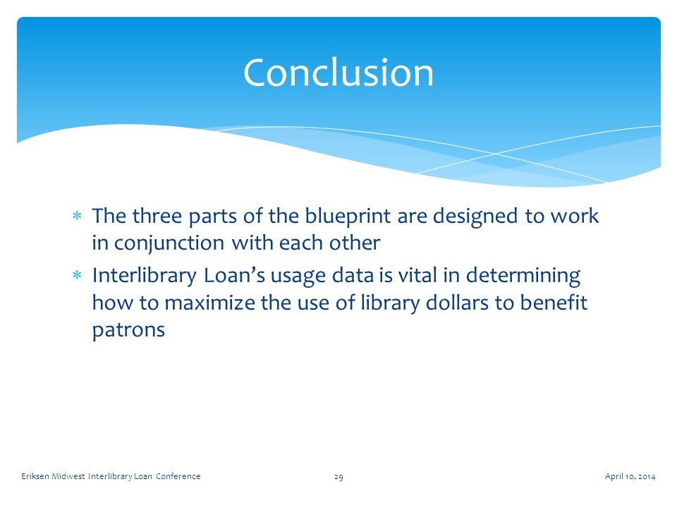 The three parts of the blueprint are designed to work in conjunction with each other  Interlibrary Loan's usage data is vital in determining how to maximize the use of library dollars to benefit patrons Conclusion April 10, 2014Eriksen Midwest Interlibrary Loan Conference29
