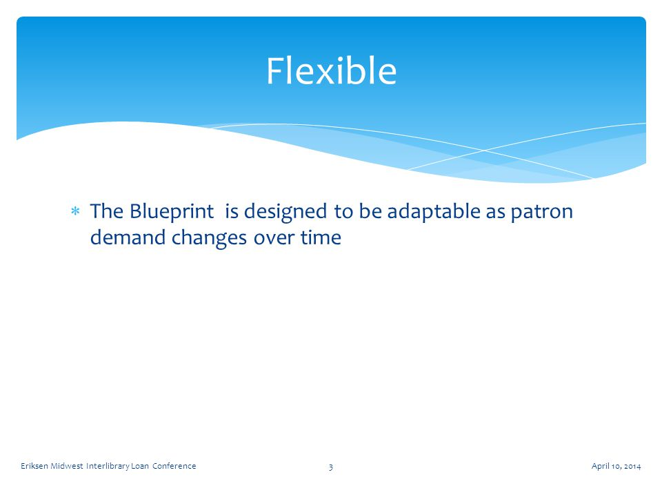  The Blueprint is designed to be adaptable as patron demand changes over time Flexible April 10, 2014Eriksen Midwest Interlibrary Loan Conference3