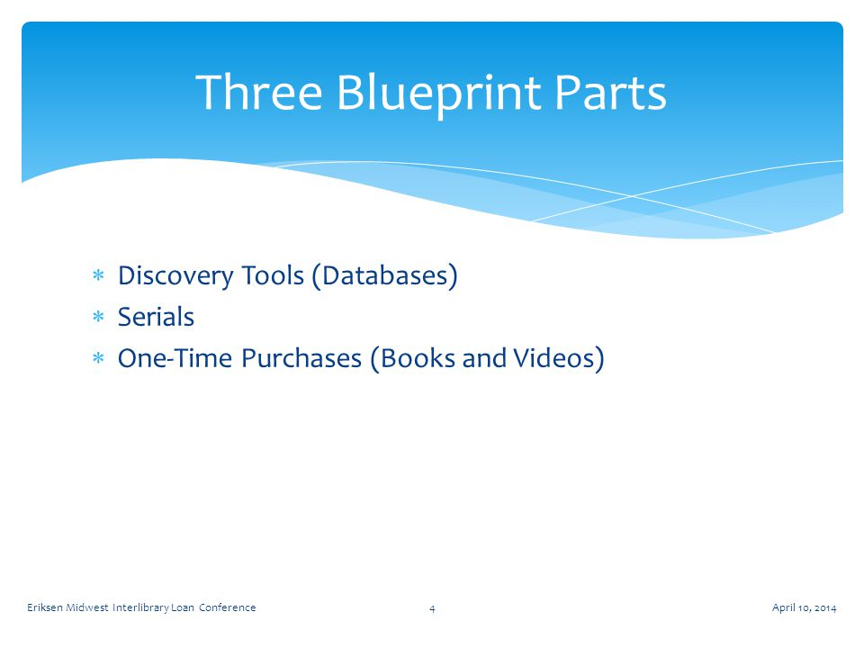  Discovery Tools (Databases)  Serials  One-Time Purchases (Books and Videos) Three Blueprint Parts April 10, 2014Eriksen Midwest Interlibrary Loan Conference4