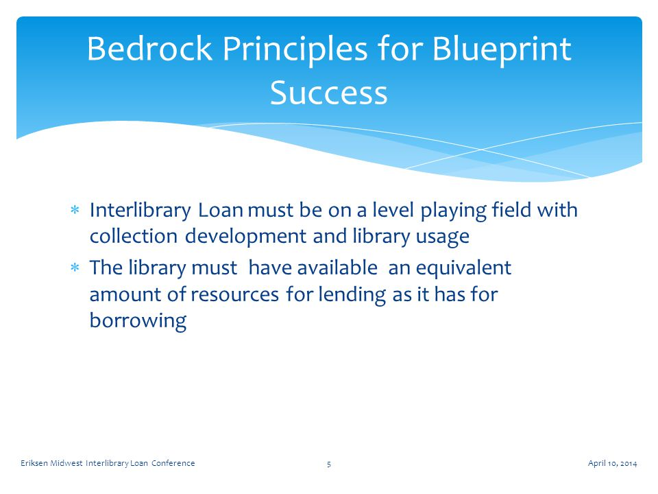  Interlibrary Loan must be on a level playing field with collection development and library usage  The library must have available an equivalent amount of resources for lending as it has for borrowing Bedrock Principles for Blueprint Success April 10, 2014Eriksen Midwest Interlibrary Loan Conference5