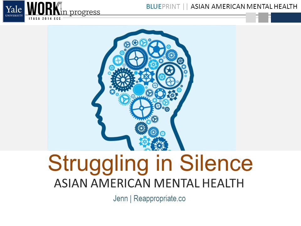 BLUEPRINT || ASIAN AMERICAN MENTAL HEALTH Struggling in Silence ASIAN AMERICAN MENTAL HEALTH Jenn | Reappropriate.co