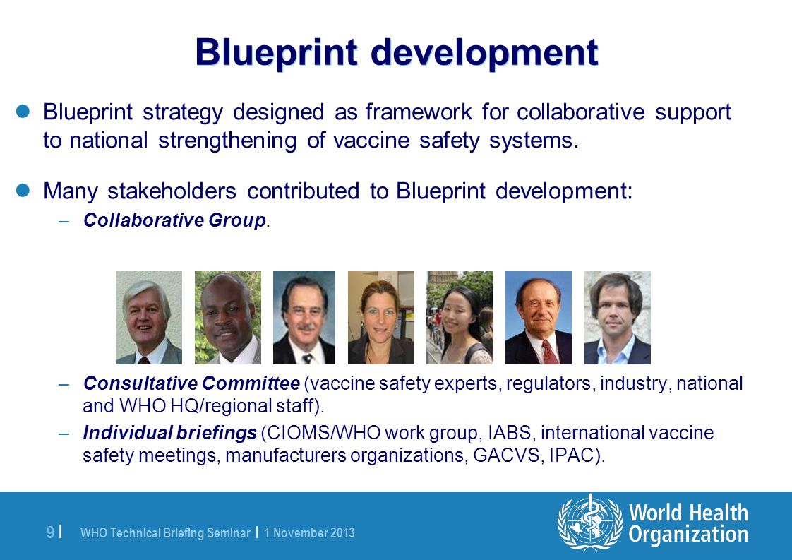 WHO Technical Briefing Seminar | 1 November 2013 9 |9 | Blueprint strategy designed as framework for collaborative support to national strengthening of vaccine safety systems.