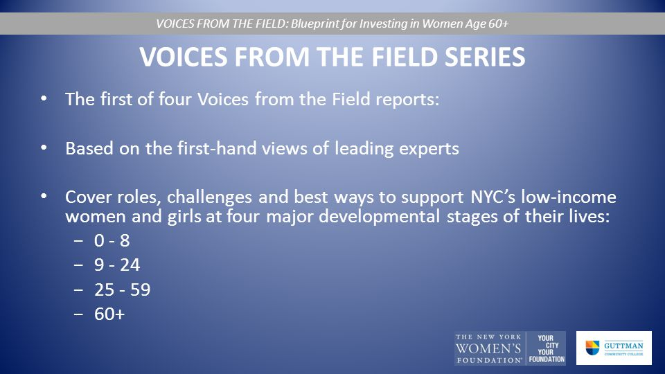 VOICES FROM THE FIELD SERIES The first of four Voices from the Field reports: Based on the first-hand views of leading experts Cover roles, challenges and best ways to support NYC's low-income women and girls at four major developmental stages of their lives: −0 - 8 −9 - 24 −25 - 59 −60+ VOICES FROM THE FIELD: Blueprint for Investing in Women Age 60+