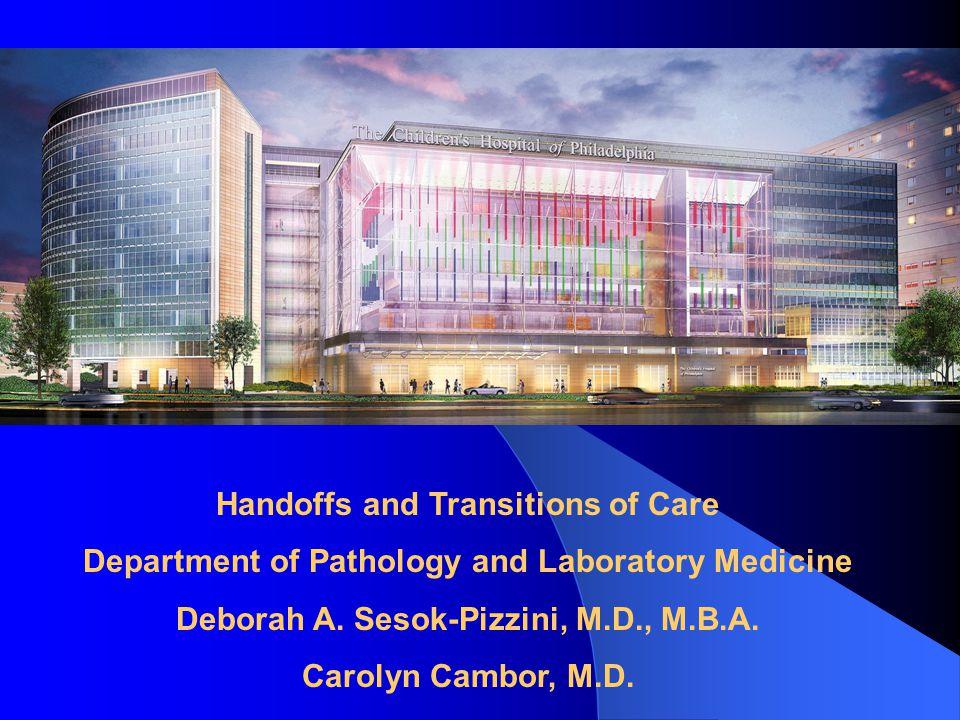Handoffs and Transitions of Care Department of Pathology and Laboratory Medicine Deborah A. Sesok-Pizzini, M.D., M.B.A. Carolyn Cambor, M.D.