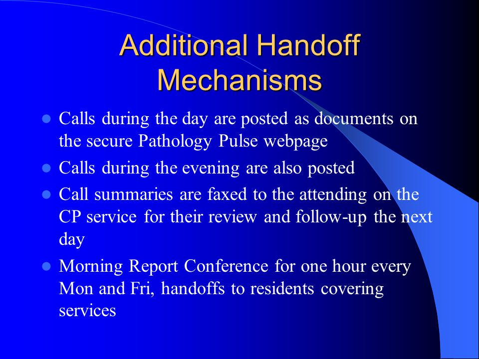 Additional Handoff Mechanisms Calls during the day are posted as documents on the secure Pathology Pulse webpage Calls during the evening are also posted Call summaries are faxed to the attending on the CP service for their review and follow-up the next day Morning Report Conference for one hour every Mon and Fri, handoffs to residents covering services