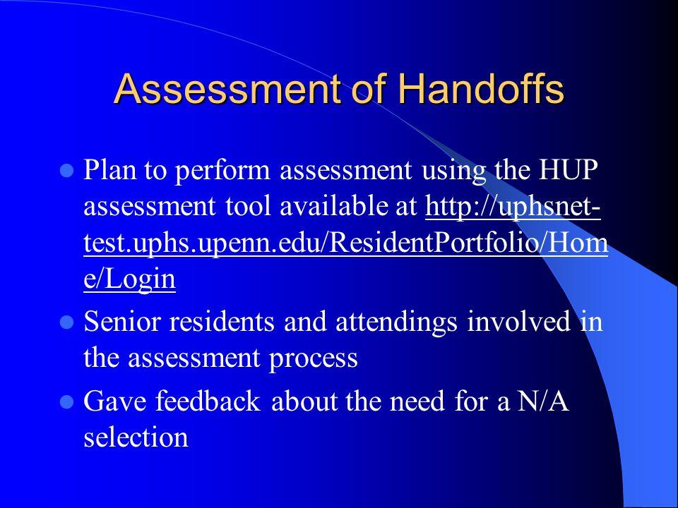 Assessment of Handoffs Plan to perform assessment using the HUP assessment tool available at http://uphsnet- test.uphs.upenn.edu/ResidentPortfolio/Hom