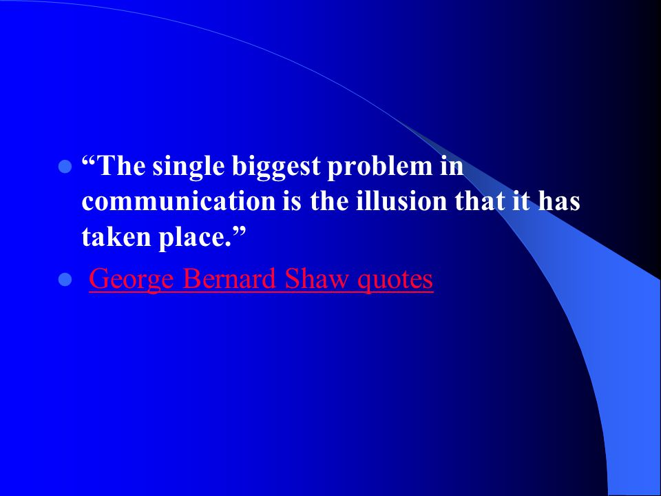 """""""The single biggest problem in communication is the illusion that it has taken place."""" George Bernard Shaw quotes"""