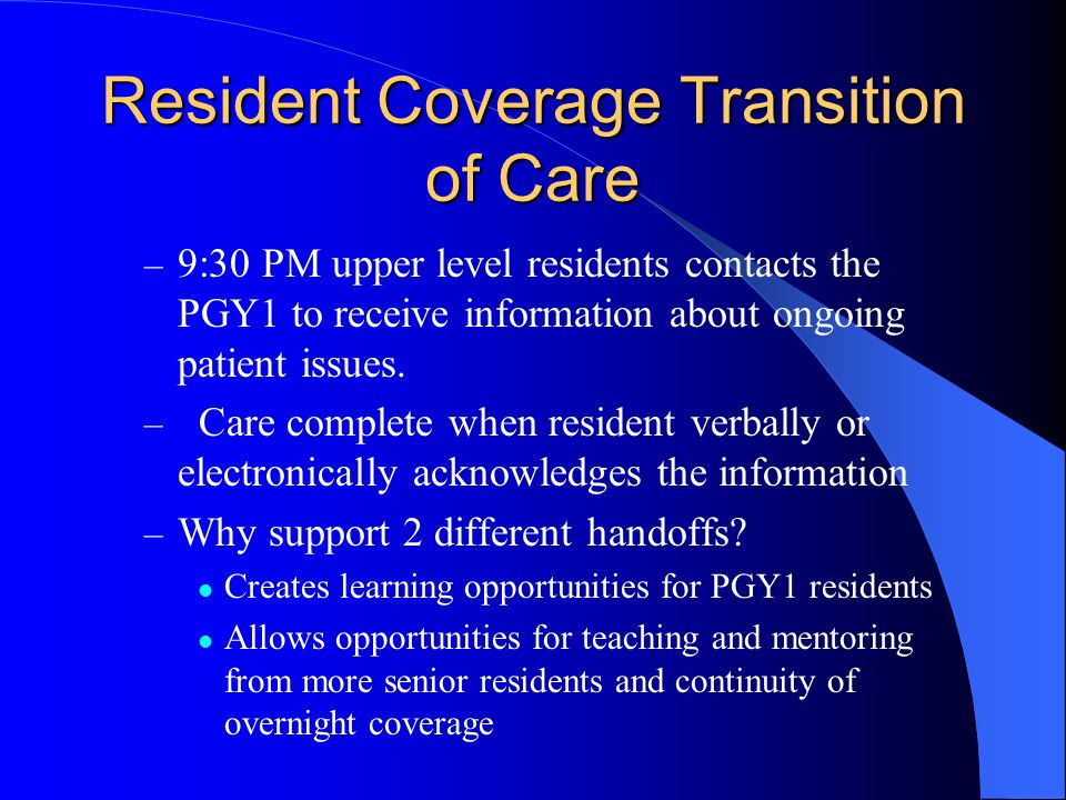 Resident Coverage Transition of Care – 9:30 PM upper level residents contacts the PGY1 to receive information about ongoing patient issues.