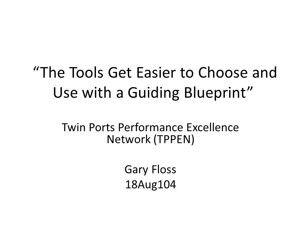 The Tools Get Easier to Choose and Use with a Guiding Blueprint Twin Ports Performance Excellence Network (TPPEN) Gary Floss 18Aug104