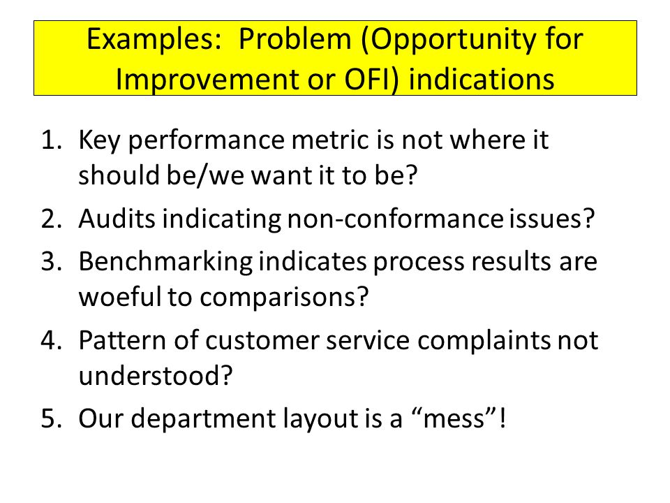 Examples: Problem (Opportunity for Improvement or OFI) indications 1.Key performance metric is not where it should be/we want it to be? 2.Audits indic