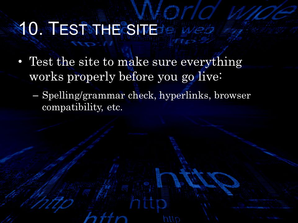 10. T EST THE SITE Test the site to make sure everything works properly before you go live: – Spelling/grammar check, hyperlinks, browser compatibilit