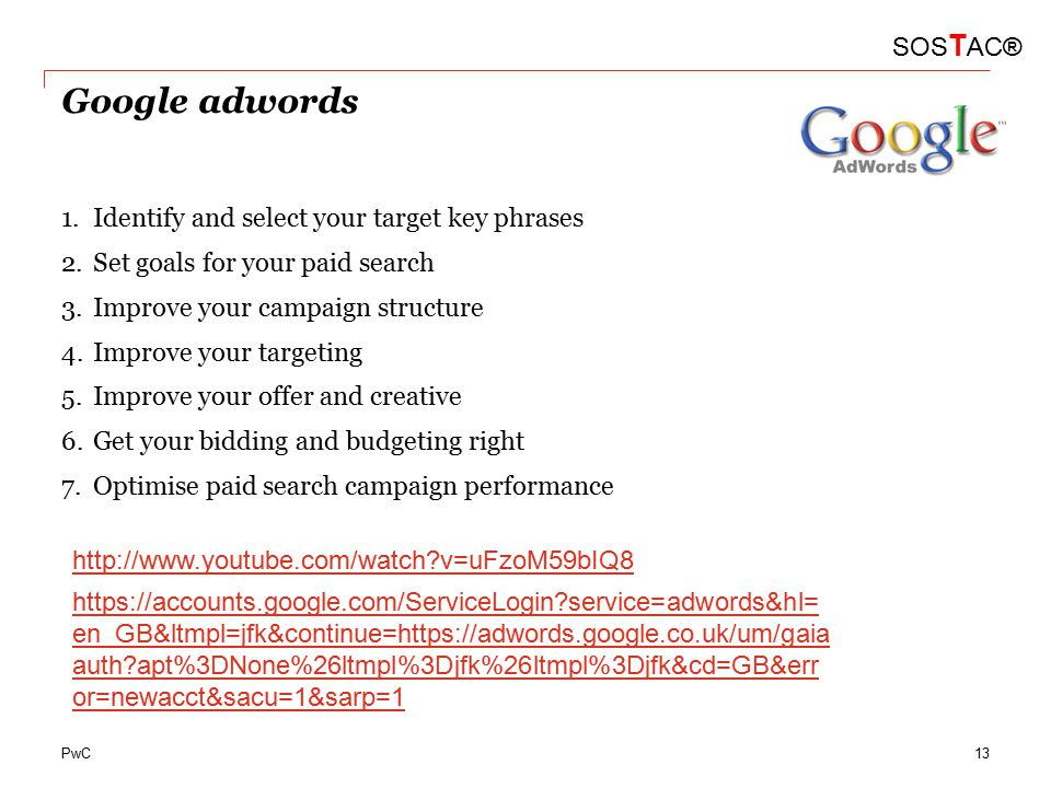PwC Google adwords 1.Identify and select your target key phrases 2.Set goals for your paid search 3.Improve your campaign structure 4.Improve your targeting 5.Improve your offer and creative 6.Get your bidding and budgeting right 7.Optimise paid search campaign performance SOS T AC® http://www.youtube.com/watch v=uFzoM59bIQ8 https://accounts.google.com/ServiceLogin service=adwords&hl= en_GB&ltmpl=jfk&continue=https://adwords.google.co.uk/um/gaia auth apt%3DNone%26ltmpl%3Djfk%26ltmpl%3Djfk&cd=GB&err or=newacct&sacu=1&sarp=1 13