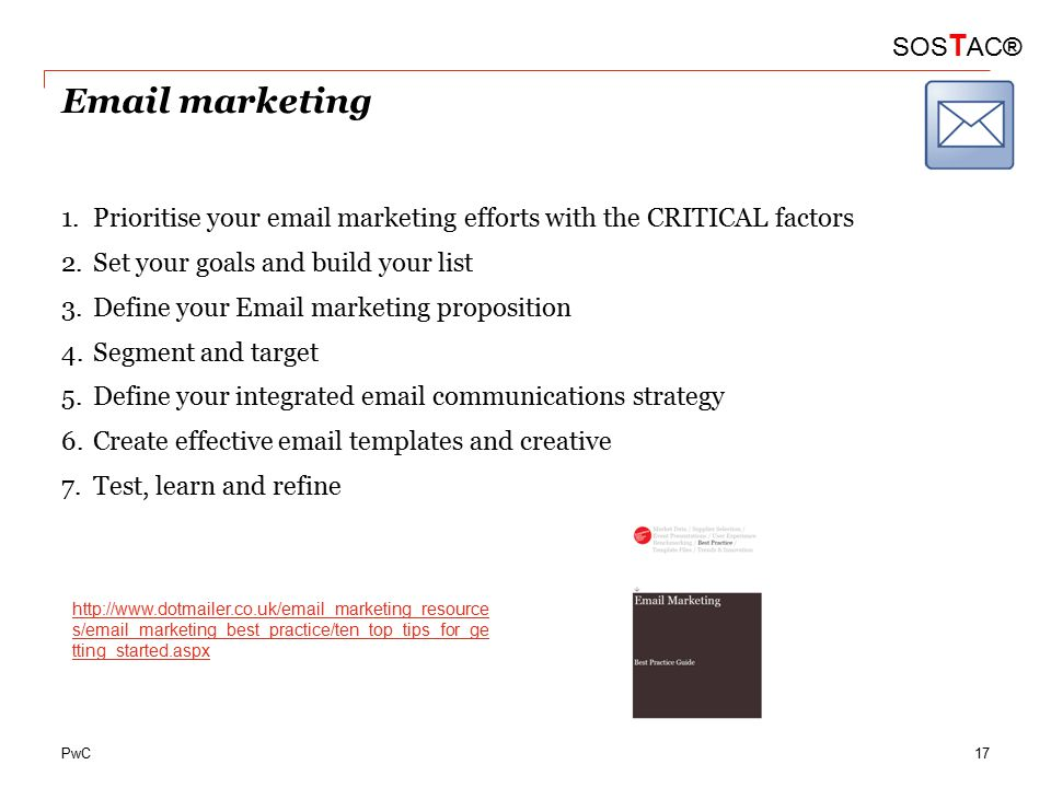PwC Email marketing 1.Prioritise your email marketing efforts with the CRITICAL factors 2.Set your goals and build your list 3.Define your Email marketing proposition 4.Segment and target 5.Define your integrated email communications strategy 6.Create effective email templates and creative 7.Test, learn and refine SOS T AC® http://www.dotmailer.co.uk/email_marketing_resource s/email_marketing_best_practice/ten_top_tips_for_ge tting_started.aspx 17