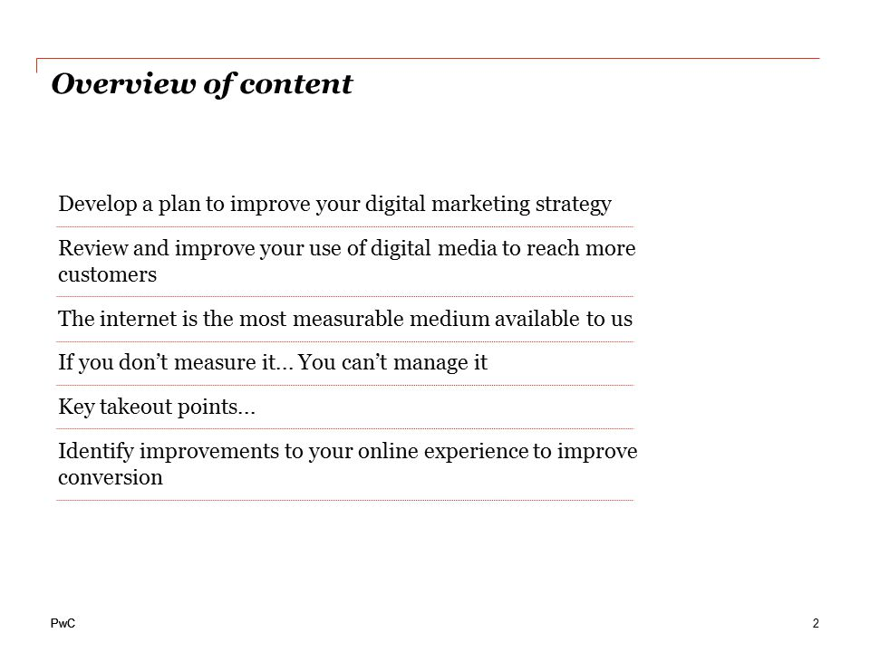 PwC Overview of content Develop a plan to improve your digital marketing strategy Review and improve your use of digital media to reach more customers The internet is the most measurable medium available to us If you don't measure it...