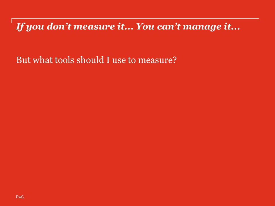 PwC If you don't measure it... You can't manage it... But what tools should I use to measure