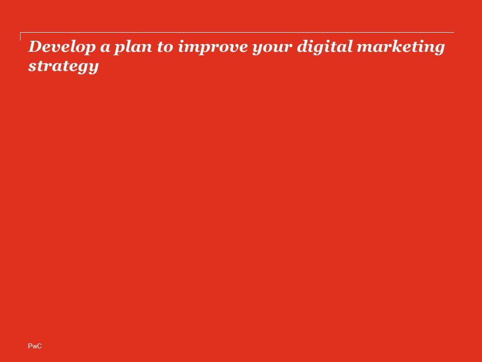 PwC Develop a plan to improve your digital marketing strategy