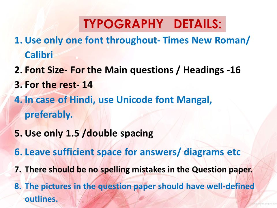 TYPOGRAPHY DETAILS: 1.Use only one font throughout- Times New Roman/ Calibri 2.Font Size- For the Main questions / Headings -16 3.For the rest- 14 4.In case of Hindi, use Unicode font Mangal, preferably.