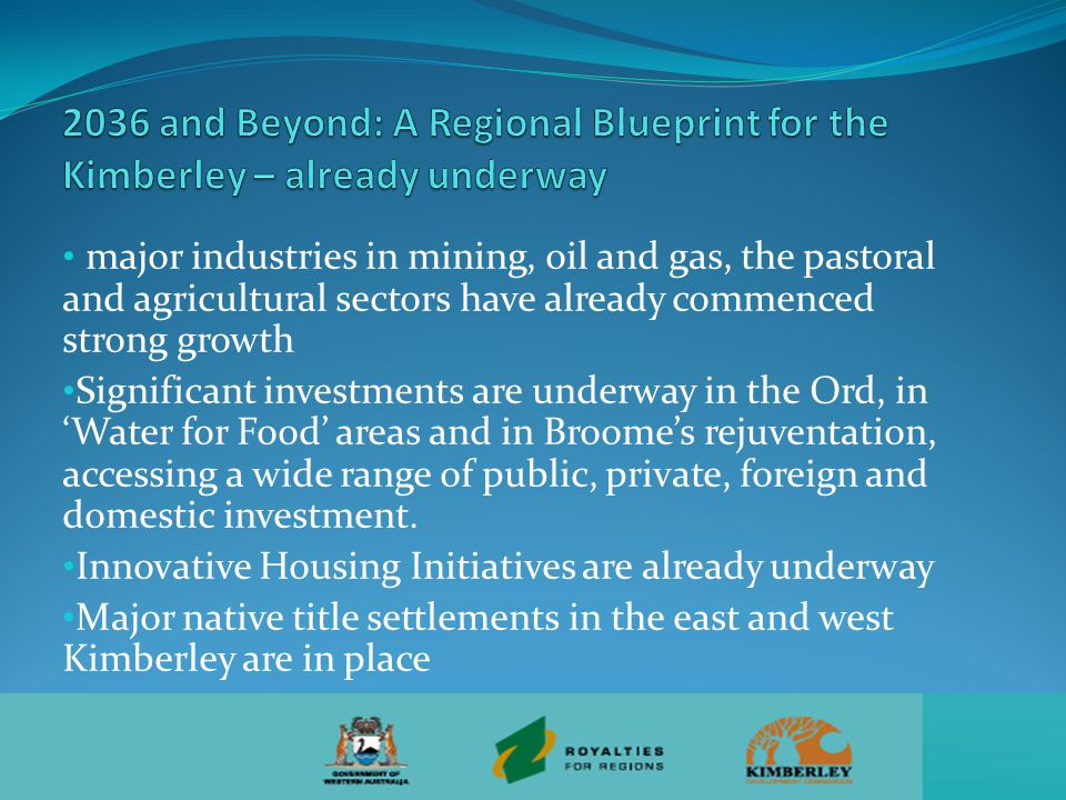 major industries in mining, oil and gas, the pastoral and agricultural sectors have already commenced strong growth Significant investments are underway in the Ord, in 'Water for Food' areas and in Broome's rejuventation, accessing a wide range of public, private, foreign and domestic investment.