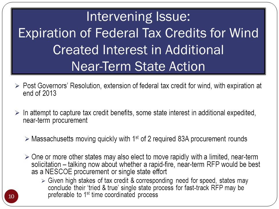 Intervening Issue: Expiration of Federal Tax Credits for Wind Created Interest in Additional Near-Term State Action 10  Post Governors' Resolution, extension of federal tax credit for wind, with expiration at end of 2013  In attempt to capture tax credit benefits, some state interest in additional expedited, near-term procurement  Massachusetts moving quickly with 1 st of 2 required 83A procurement rounds  One or more other states may also elect to move rapidly with a limited, near-term solicitation – talking now about whether a rapid-fire, near-term RFP would be best as a NESCOE procurement or single state effort  Given high stakes of tax credit & corresponding need for speed, states may conclude their 'tried & true' single state process for fast-track RFP may be preferable to 1 st time coordinated process