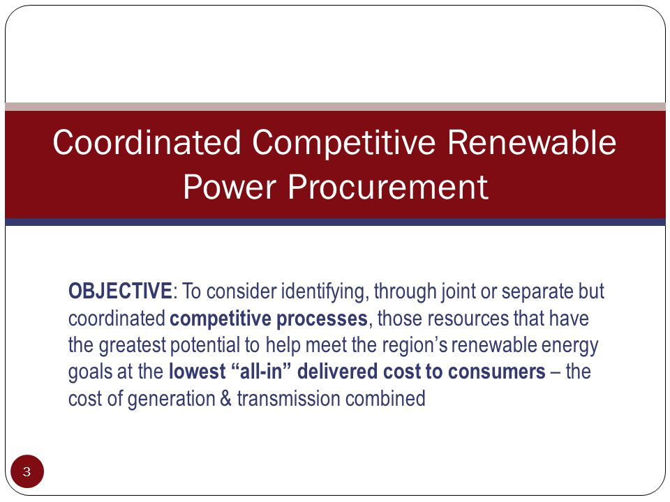3 Coordinated Competitive Renewable Power Procurement OBJECTIVE : To consider identifying, through joint or separate but coordinated competitive processes, those resources that have the greatest potential to help meet the region's renewable energy goals at the lowest all-in delivered cost to consumers – the cost of generation & transmission combined