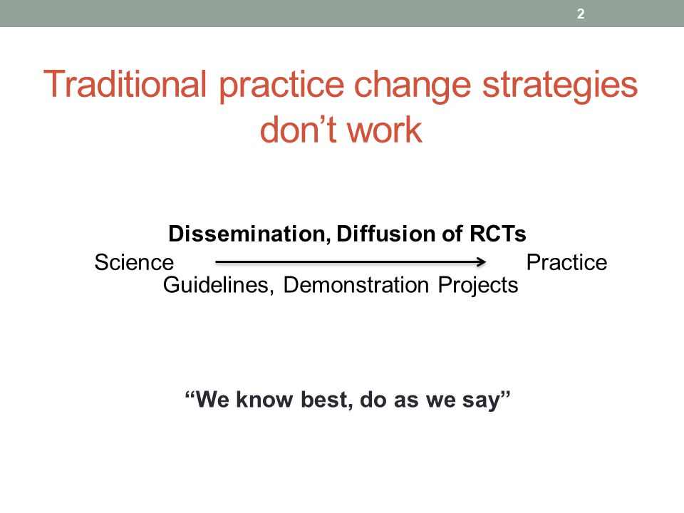 Traditional practice change strategies don't work 2 Science Dissemination, Diffusion of RCTs Guidelines, Demonstration Projects Practice We know best, do as we say