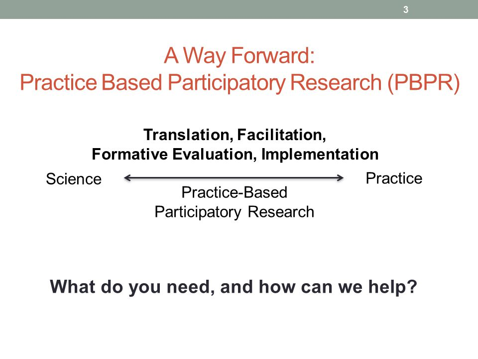 A Way Forward: Practice Based Participatory Research (PBPR) 3 Science Translation, Facilitation, Formative Evaluation, Implementation Practice-Based Participatory Research Practice What do you need, and how can we help