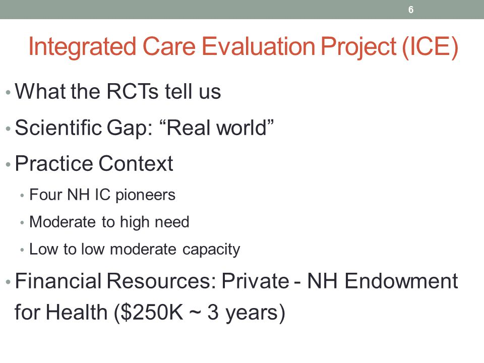 Integrated Care Evaluation Project (ICE) What the RCTs tell us Scientific Gap: Real world Practice Context Four NH IC pioneers Moderate to high need Low to low moderate capacity Financial Resources: Private - NH Endowment for Health ($250K ~ 3 years) 6