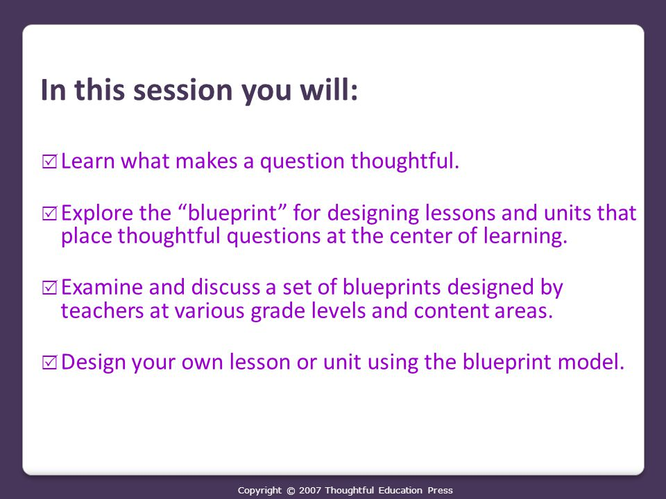 In this session you will:  Learn what makes a question thoughtful.