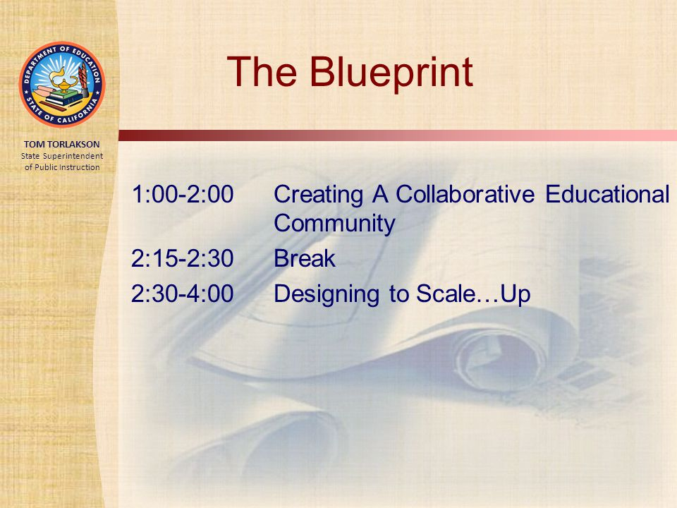 TOM TORLAKSON State Superintendent of Public Instruction The Blueprint 1:00-2:00 Creating A Collaborative Educational Community 2:15-2:30 Break 2:30-4:00 Designing to Scale…Up